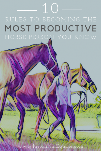 Feel like you're working your fanny off without getting anything accomplished? Following these ten rules will turn you into the most productive horse person you know.